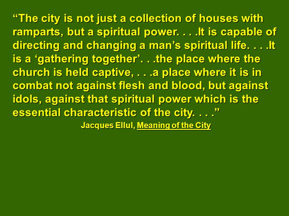 The city is not just a collection of houses with ramparts, but a spiritual power....It is capable of directing and changing a mans spiritual life....It is a gathering together...the place where the church is held captive,...a place where it is in combat not against flesh and blood, but against idols, against that spiritual power which is the essential characteristic of the city....