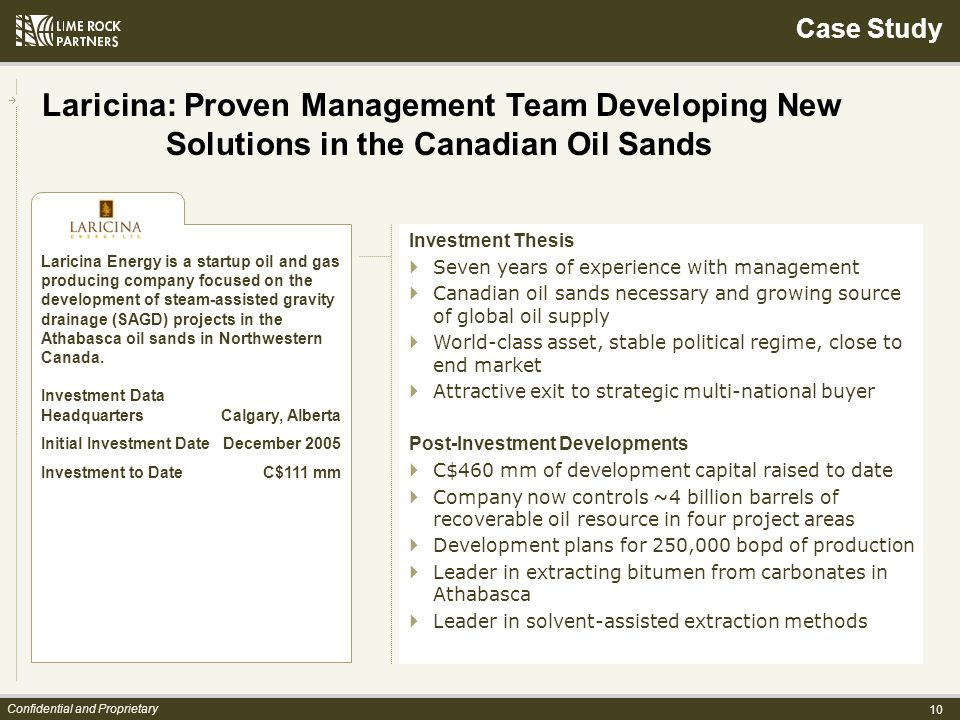 10 Confidential and Proprietary Investment Thesis Seven years of experience with management Canadian oil sands necessary and growing source of global oil supply World-class asset, stable political regime, close to end market Attractive exit to strategic multi-national buyer Post-Investment Developments C$460 mm of development capital raised to date Company now controls ~4 billion barrels of recoverable oil resource in four project areas Development plans for 250,000 bopd of production Leader in extracting bitumen from carbonates in Athabasca Leader in solvent-assisted extraction methods Laricina Energy is a startup oil and gas producing company focused on the development of steam-assisted gravity drainage (SAGD) projects in the Athabasca oil sands in Northwestern Canada.