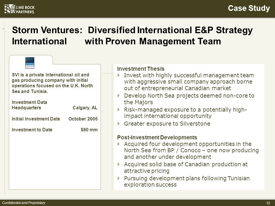 12 Confidential and Proprietary Investment Thesis Invest with highly successful management team with aggressive small company approach borne out of entrepreneurial Canadian market Develop North Sea projects deemed non-core to the Majors Risk-managed exposure to a potentially high- impact international opportunity Greater exposure to Silverstone Post-Investment Developments Acquired four development opportunities in the North Sea from BP / Conoco – one now producing and another under development Acquired solid base of Canadian production at attractive pricing Pursuing development plans following Tunisian exploration success SVI is a private international oil and gas producing company with initial operations focused on the U.K.