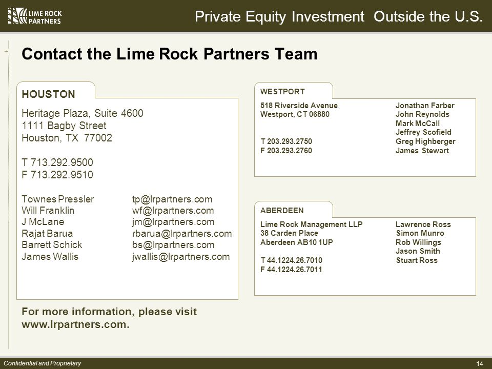 14 Confidential and Proprietary Contact the Lime Rock Partners Team HOUSTON Heritage Plaza, Suite 4600 1111 Bagby Street Houston, TX 77002 T 713.292.9500 F 713.292.9510 Townes Presslertp@lrpartners.com Will Franklin wf@lrpartners.com J McLanejm@lrpartners.com Rajat Baruarbarua@lrpartners.com Barrett Schickbs@lrpartners.com James Wallisjwallis@lrpartners.com For more information, please visit www.lrpartners.com.