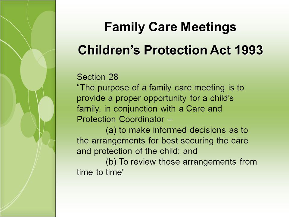 Family Care Meetings Childrens Protection Act 1993 Section 28 The purpose of a family care meeting is to provide a proper opportunity for a childs family, in conjunction with a Care and Protection Coordinator – (a) to make informed decisions as to the arrangements for best securing the care and protection of the child; and (b) To review those arrangements from time to time