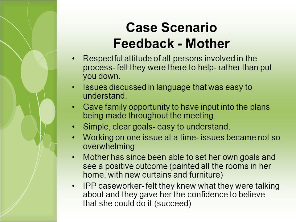 Case Scenario Feedback - Mother Respectful attitude of all persons involved in the process- felt they were there to help- rather than put you down.