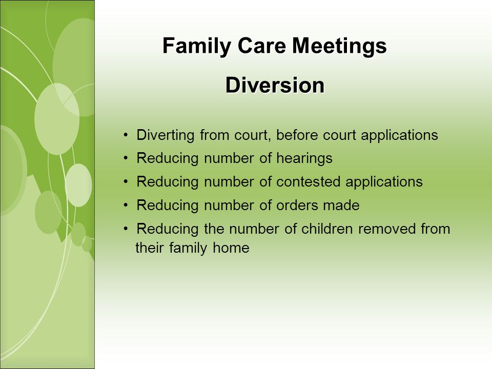 Family Care Meetings Diversion Diverting from court, before court applications Reducing number of hearings Reducing number of contested applications Reducing number of orders made Reducing the number of children removed from their family home