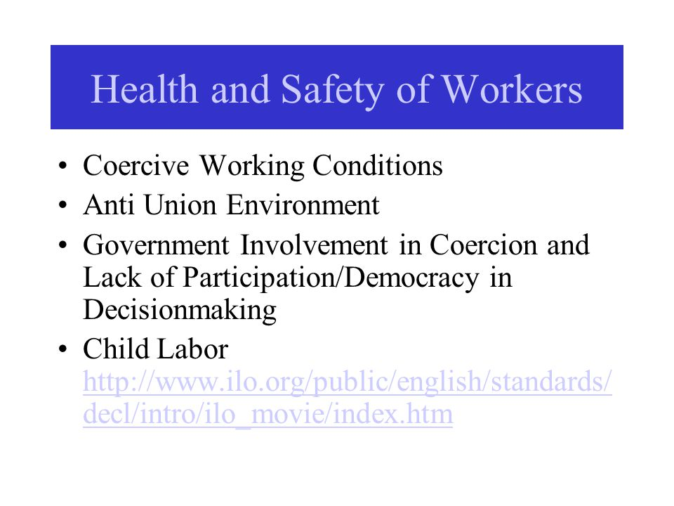 Health and Safety of Workers Coercive Working Conditions Anti Union Environment Government Involvement in Coercion and Lack of Participation/Democracy in Decisionmaking Child Labor http://www.ilo.org/public/english/standards/ decl/intro/ilo_movie/index.htm http://www.ilo.org/public/english/standards/ decl/intro/ilo_movie/index.htm