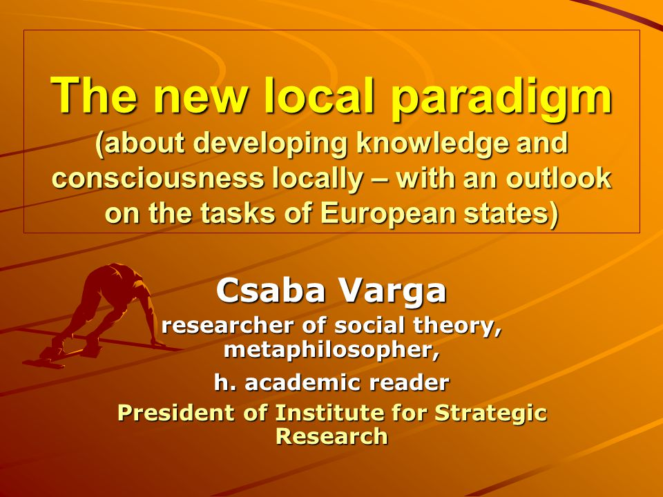 The new local paradigm (about developing knowledge and consciousness locally – with an outlook on the tasks of European states) Csaba Varga researcher