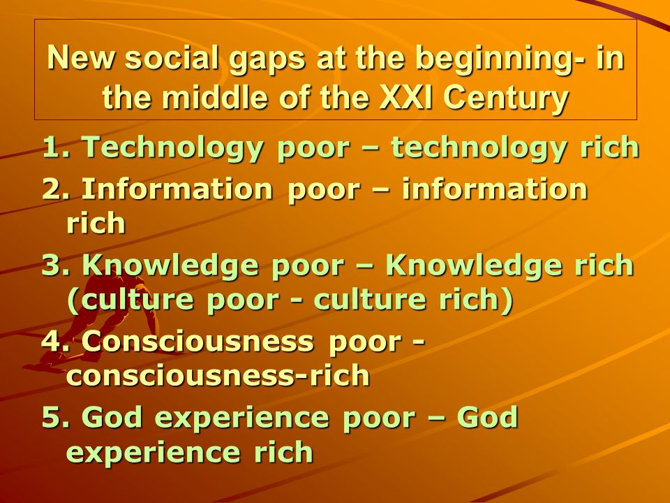 New social gaps at the beginning- in the middle of the XXI Century 1. Technology poor – technology rich 2. Information poor – information rich 3. Know