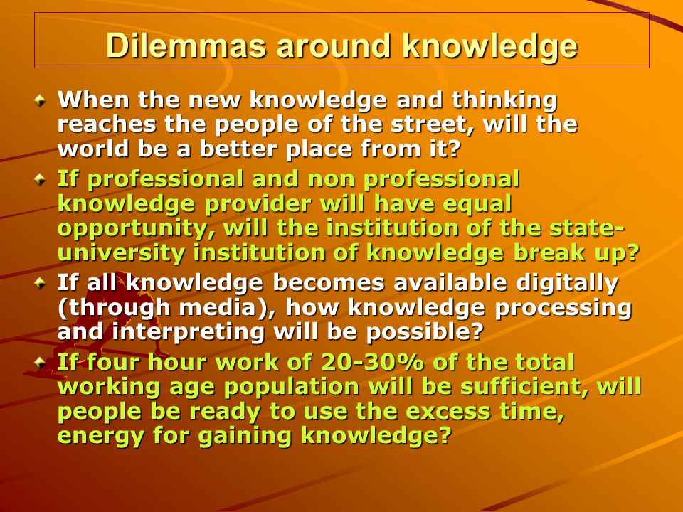Dilemmas around knowledge When the new knowledge and thinking reaches the people of the street, will the world be a better place from it.