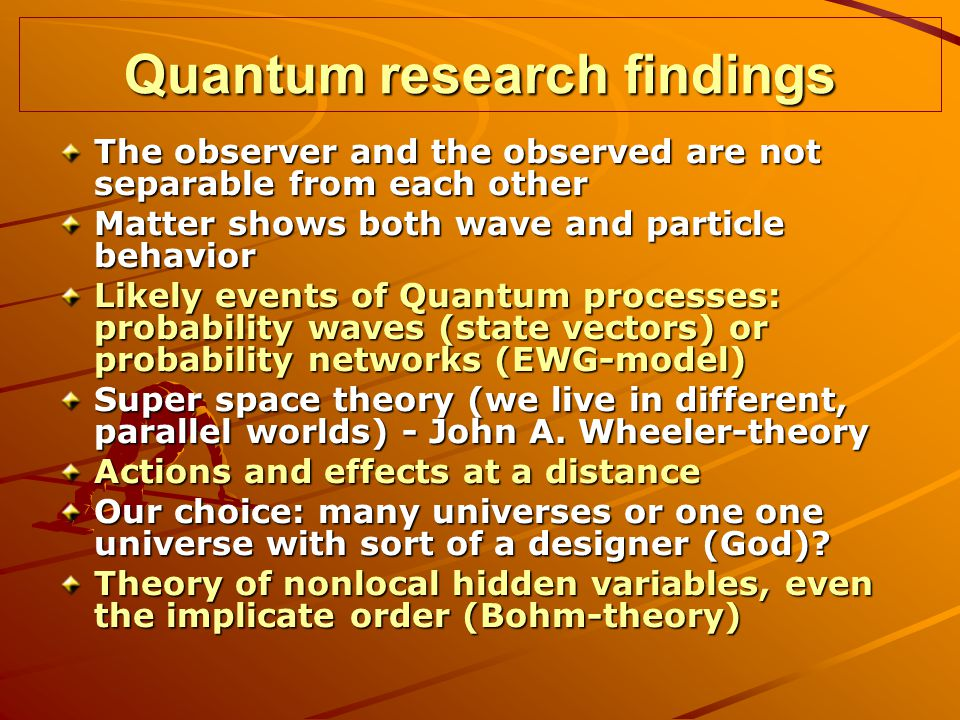 Quantum research findings The observer and the observed are not separable from each other Matter shows both wave and particle behavior Likely events of Quantum processes: probability waves (state vectors) or probability networks (EWG-model) Super space theory (we live in different, parallel worlds) - John A.