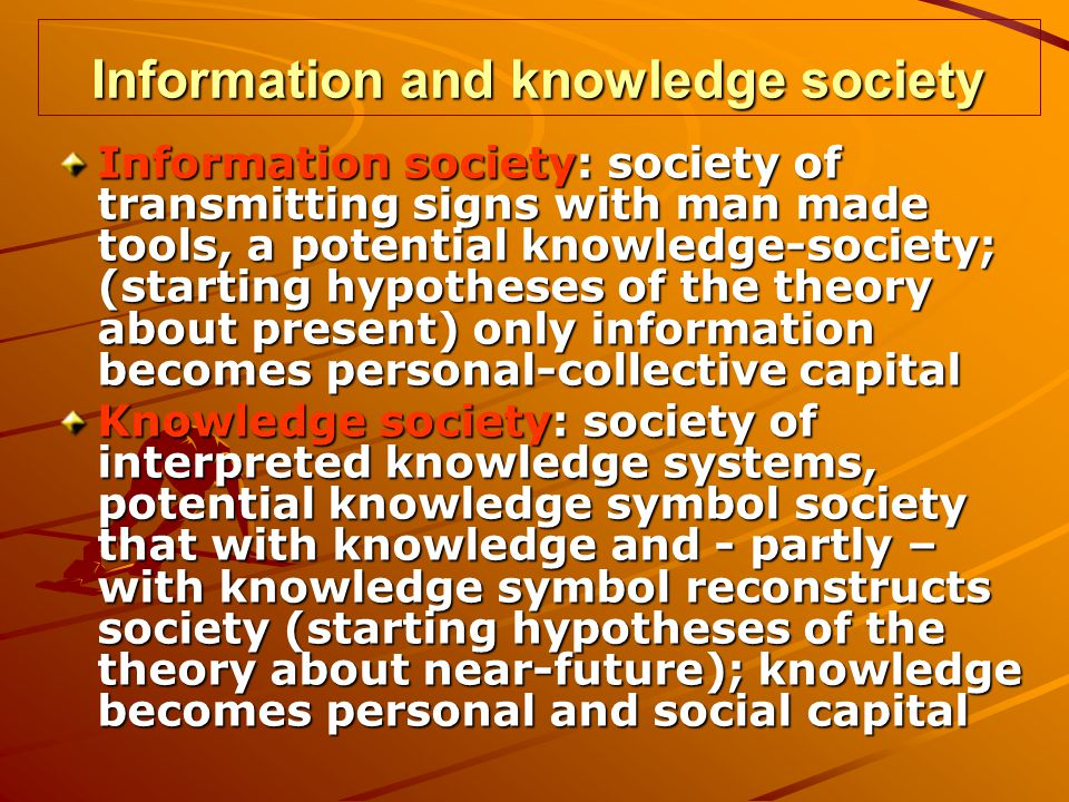 Information and knowledge society Information society: society of transmitting signs with man made tools, a potential knowledge-society; (starting hypotheses of the theory about present) only information becomes personal-collective capital Knowledge society: society of interpreted knowledge systems, potential knowledge symbol society that with knowledge and - partly – with knowledge symbol reconstructs society (starting hypotheses of the theory about near-future); knowledge becomes personal and social capital