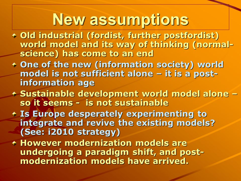 New assumptions Old industrial (fordist, further postfordist) world model and its way of thinking (normal- science) has come to an end One of the new