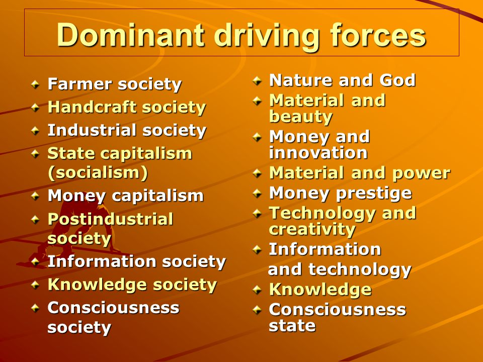 Dominant driving forces Farmer society Handcraft society Industrial society State capitalism (socialism) Money capitalism Postindustrial society Information society Knowledge society Consciousness society Nature and God Material and beauty Money and innovation Material and power Money prestige Technology and creativity Information and technology and technologyKnowledge Consciousness state
