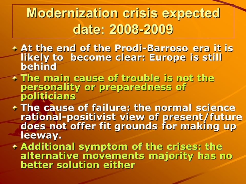 Modernization crisis expected date: 2008-2009 At the end of the Prodi-Barroso era it is likely to become clear: Europe is still behind The main cause of trouble is not the personality or preparedness of politicians The cause of failure: the normal science rational-positivist view of present/future does not offer fit grounds for making up leeway.