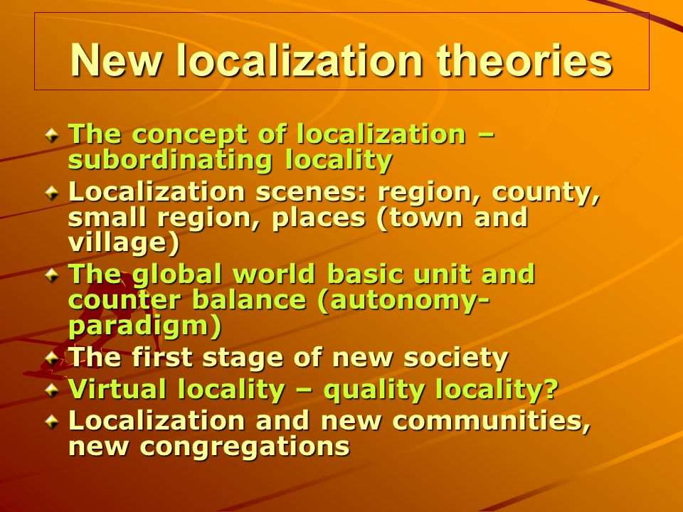 New localization theories The concept of localization – subordinating locality Localization scenes: region, county, small region, places (town and village) The global world basic unit and counter balance (autonomy- paradigm) The first stage of new society Virtual locality – quality locality.
