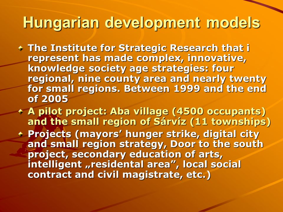 Hungarian development models The Institute for Strategic Research that i represent has made complex, innovative, knowledge society age strategies: four regional, nine county area and nearly twenty for small regions.