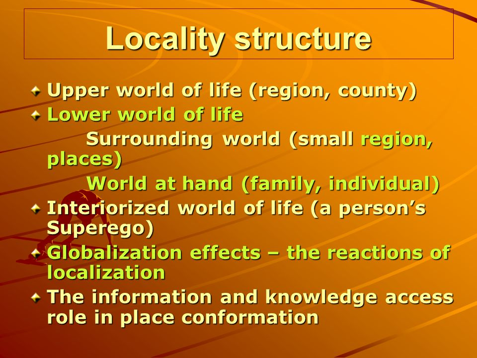 Locality structure Upper world of life (region, county) Lower world of life Surrounding world (small region, places) Surrounding world (small region, places) World at hand (family, individual) World at hand (family, individual) Interiorized world of life (a persons Superego) Globalization effects – the reactions of localization The information and knowledge access role in place conformation