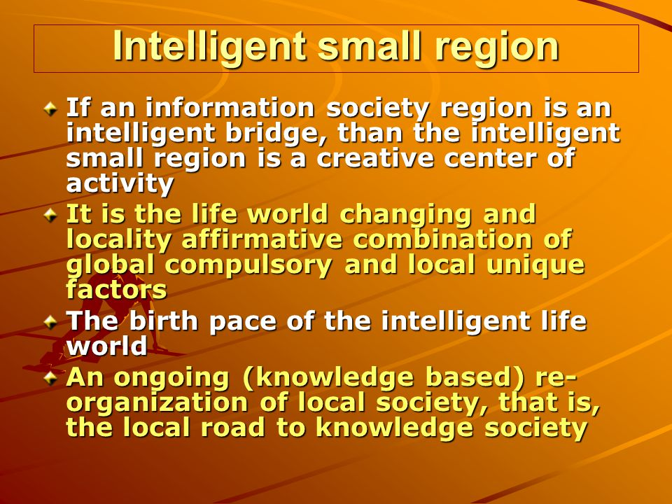 Intelligent small region If an information society region is an intelligent bridge, than the intelligent small region is a creative center of activity It is the life world changing and locality affirmative combination of global compulsory and local unique factors The birth pace of the intelligent life world An ongoing (knowledge based) re- organization of local society, that is, the local road to knowledge society