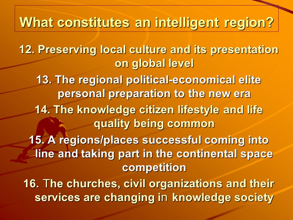 What constitutes an intelligent region? 12. Preserving local culture and its presentation on global level 13. The regional political-economical elite