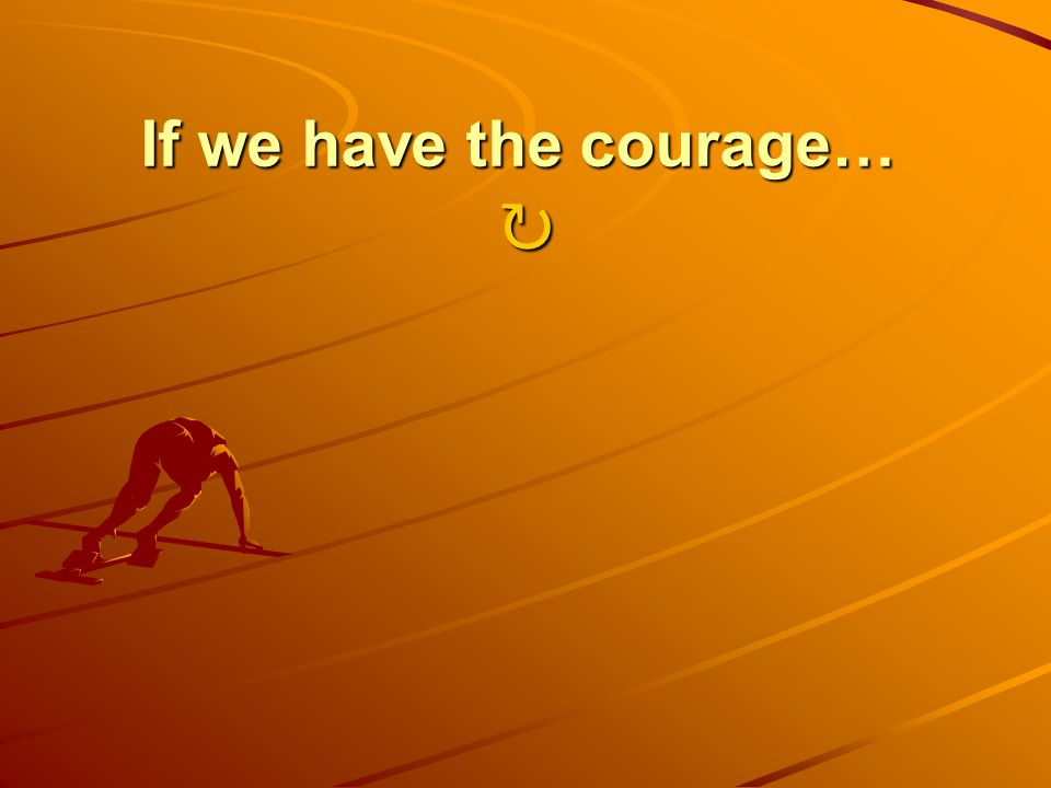 If we have the courage… If we have the courage…