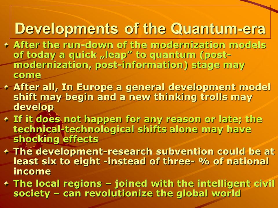 Developments of the Quantum-era After the run-down of the modernization models of today a quick leap to quantum (post- modernization, post-information) stage may come After all, In Europe a general development model shift may begin and a new thinking trolls may develop If it does not happen for any reason or late; the technical-technological shifts alone may have shocking effects The development-research subvention could be at least six to eight -instead of three- % of national income The local regions – joined with the intelligent civil society – can revolutionize the global world