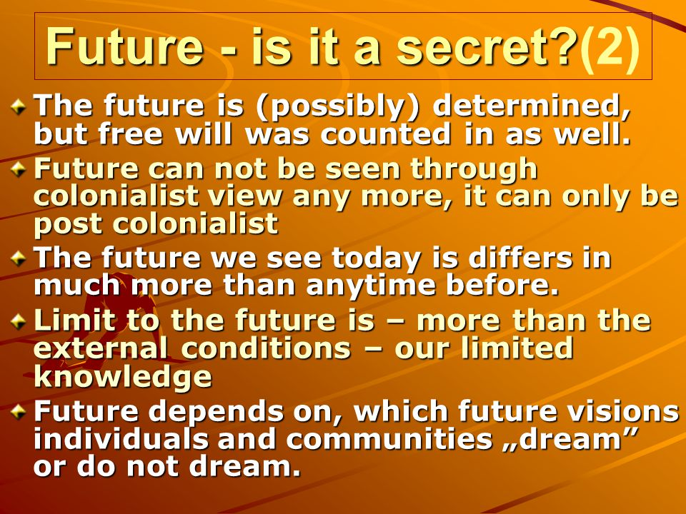 Future - is it a secret? Future - is it a secret?(2) The future is (possibly) determined, but free will was counted in as well. Future can not be seen