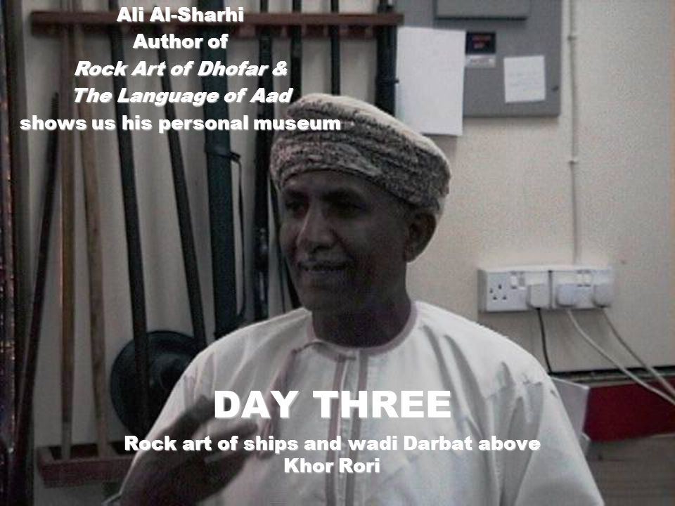 Ali Al-Sharhi Author of Rock Art of Dhofar & The Language of Aad shows us his personal museum DAY THREE Rock art of ships and wadi Darbat above Khor Rori