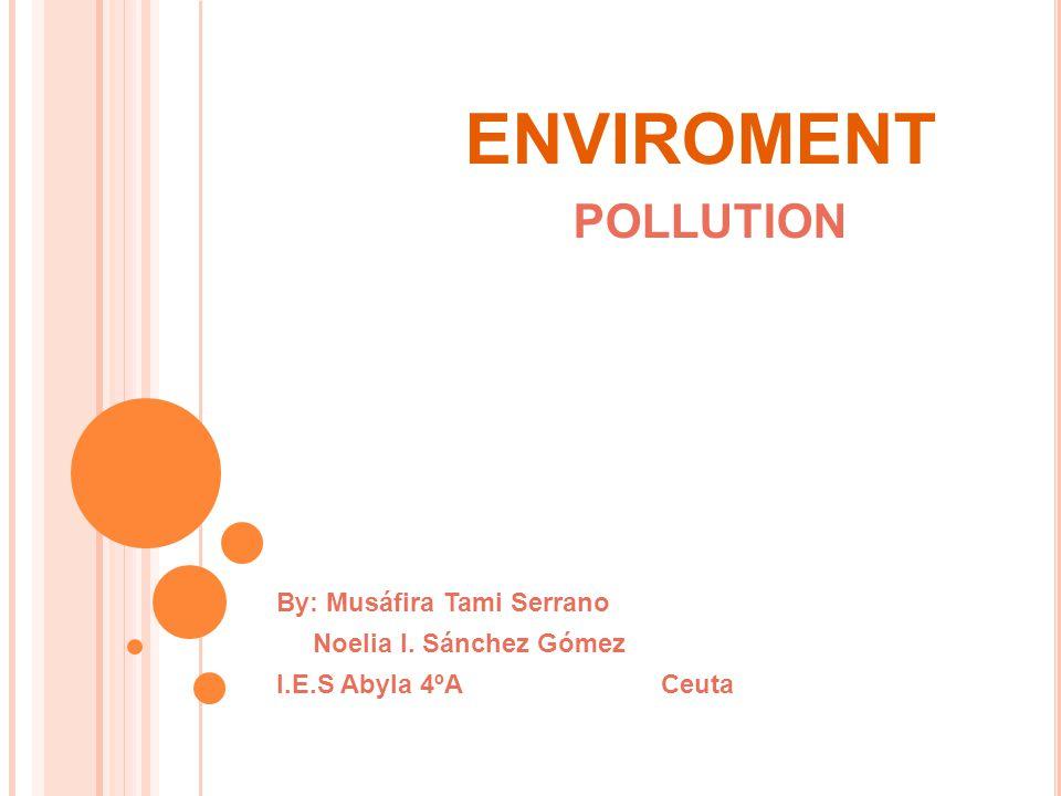 ENVIROMENT POLLUTION By: Musáfira Tami Serrano Noelia I. Sánchez Gómez I.E.S Abyla 4ºA Ceuta