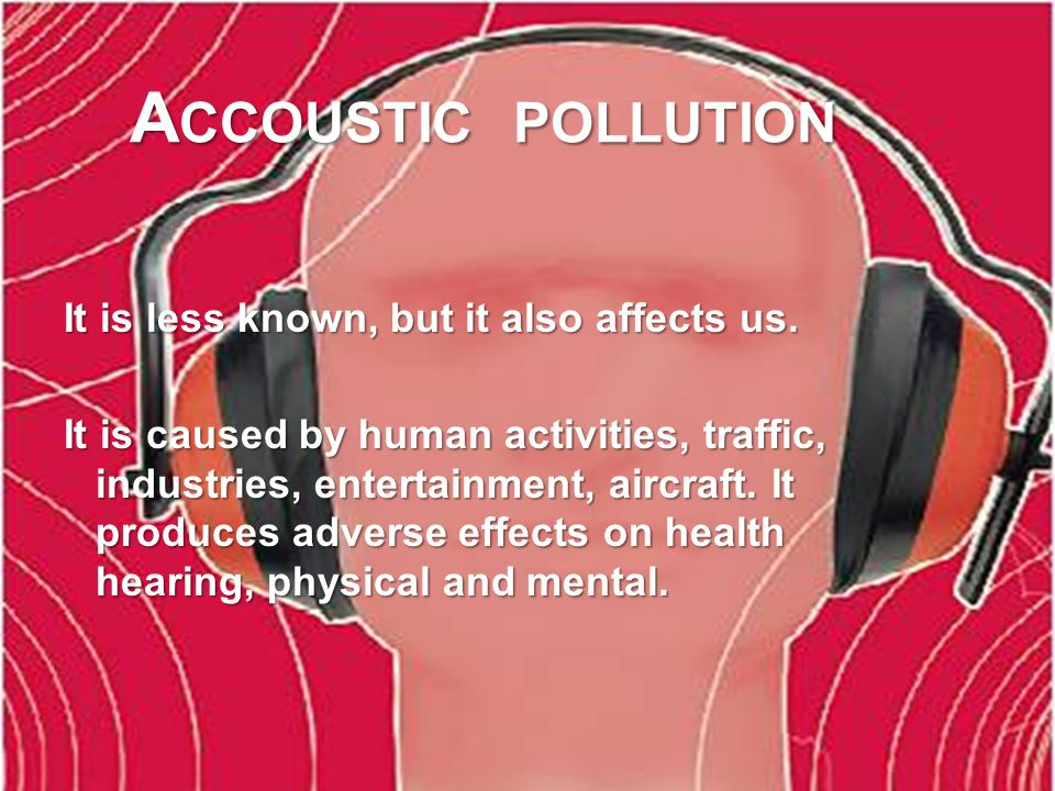 A CCOUSTIC POLLUTION It is less known, but it also affects us.