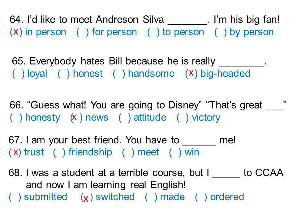 64. Id like to meet Andreson Silva _______. Im his big fan.