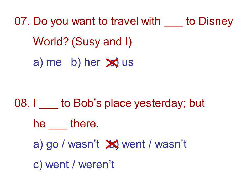 07. Do you want to travel with ___ to Disney World.