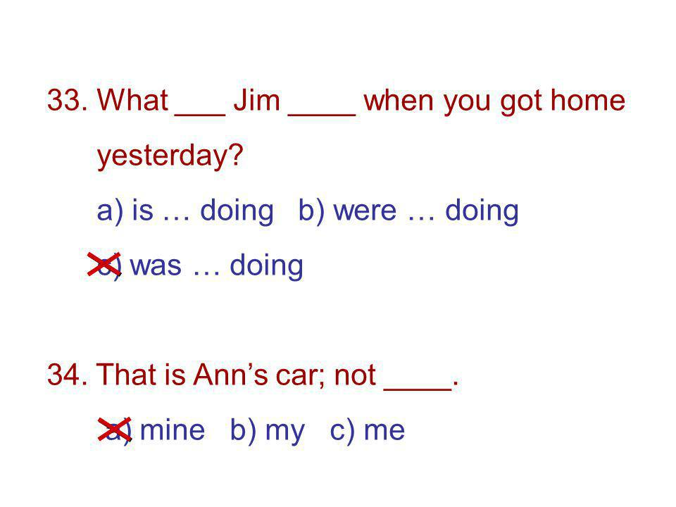 33. What ___ Jim ____ when you got home yesterday.