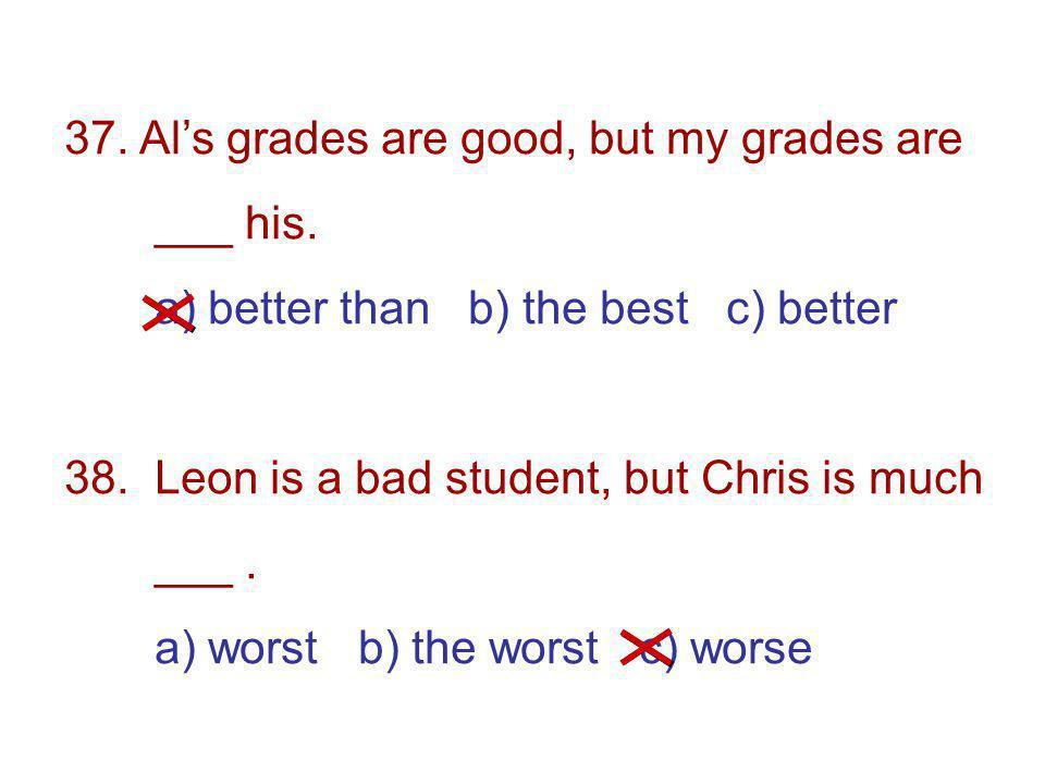 37. Als grades are good, but my grades are ___ his.
