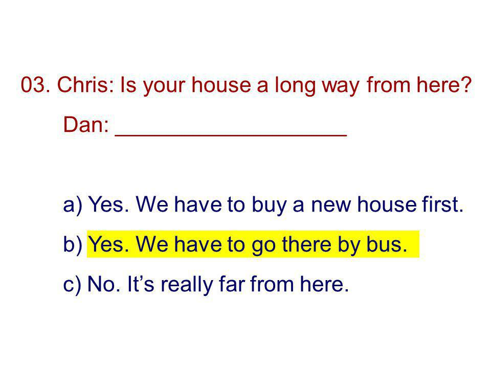 03. Chris: Is your house a long way from here. Dan: ___________________ a) Yes.