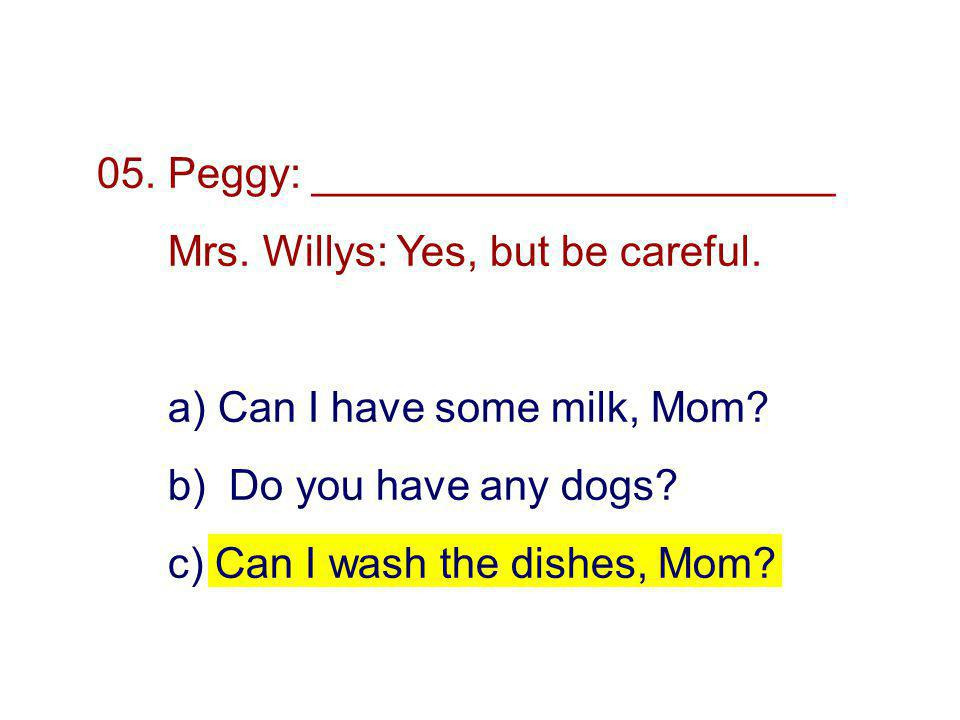 05. Peggy: ______________________ Mrs. Willys: Yes, but be careful.