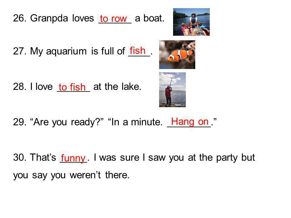 26. Granpda loves ______ a boat. 27. My aquarium is full of ____.