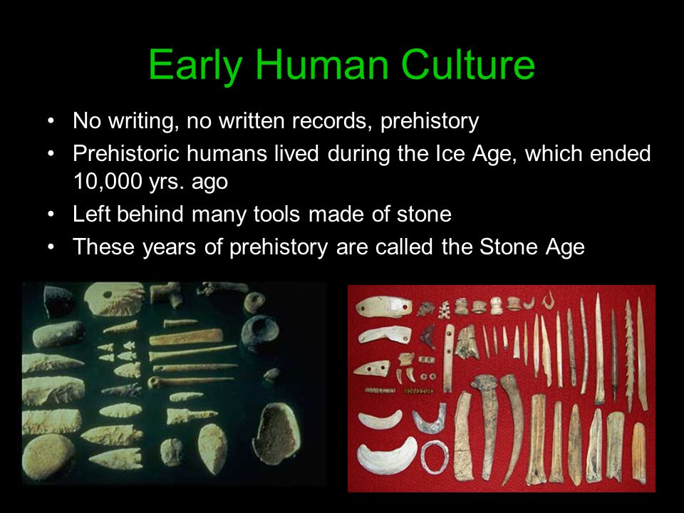 Early Human Culture No writing, no written records, prehistory Prehistoric humans lived during the Ice Age, which ended 10,000 yrs. ago Left behind ma