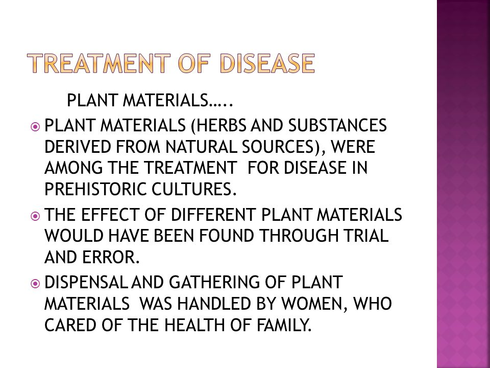 PLANT MATERIALS….. PLANT MATERIALS (HERBS AND SUBSTANCES DERIVED FROM NATURAL SOURCES), WERE AMONG THE TREATMENT FOR DISEASE IN PREHISTORIC CULTURES.