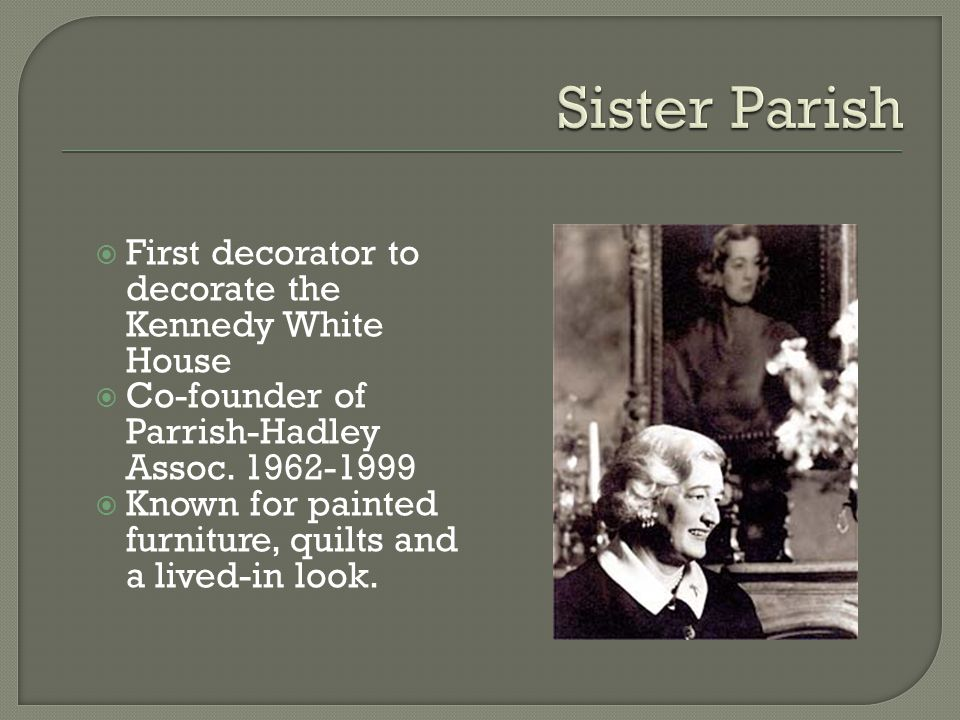 First decorator to decorate the Kennedy White House Co-founder of Parrish-Hadley Assoc.