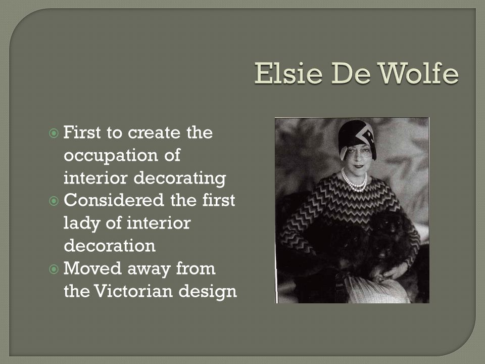 First to create the occupation of interior decorating Considered the first lady of interior decoration Moved away from the Victorian design