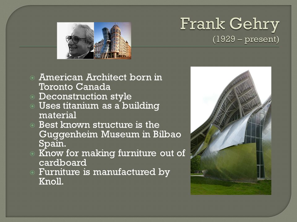 American Architect born in Toronto Canada Deconstruction style Uses titanium as a building material Best known structure is the Guggenheim Museum in Bilbao Spain.