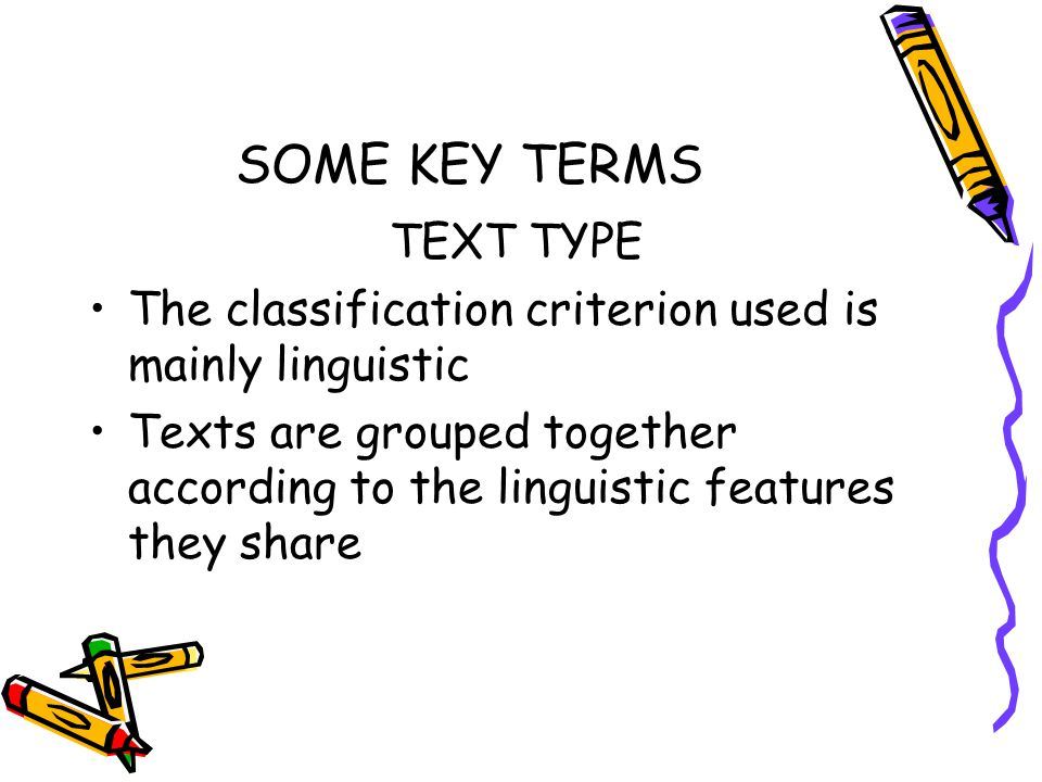SOME KEY TERMS TEXT TYPE The classification criterion used is mainly linguistic Texts are grouped together according to the linguistic features they share