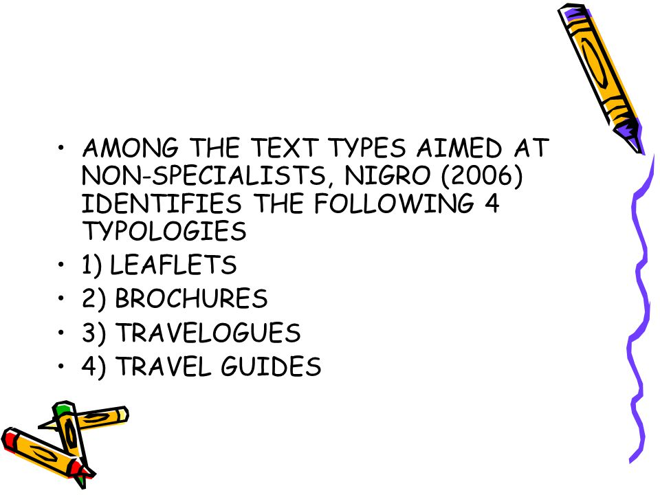 AMONG THE TEXT TYPES AIMED AT NON-SPECIALISTS, NIGRO (2006) IDENTIFIES THE FOLLOWING 4 TYPOLOGIES 1) LEAFLETS 2) BROCHURES 3) TRAVELOGUES 4) TRAVEL GUIDES