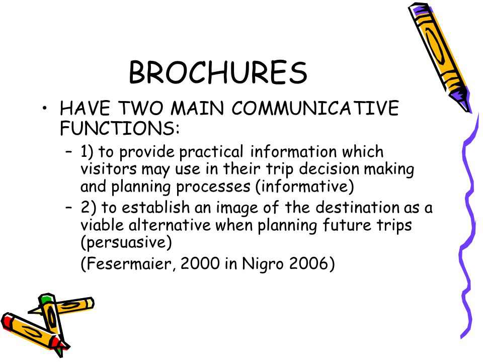 BROCHURES HAVE TWO MAIN COMMUNICATIVE FUNCTIONS: –1) to provide practical information which visitors may use in their trip decision making and planning processes (informative) –2) to establish an image of the destination as a viable alternative when planning future trips (persuasive) (Fesermaier, 2000 in Nigro 2006)