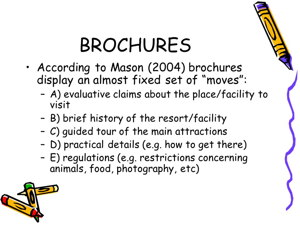BROCHURES According to Mason (2004) brochures display an almost fixed set of moves: –A) evaluative claims about the place/facility to visit –B) brief history of the resort/facility –C) guided tour of the main attractions –D) practical details (e.g.