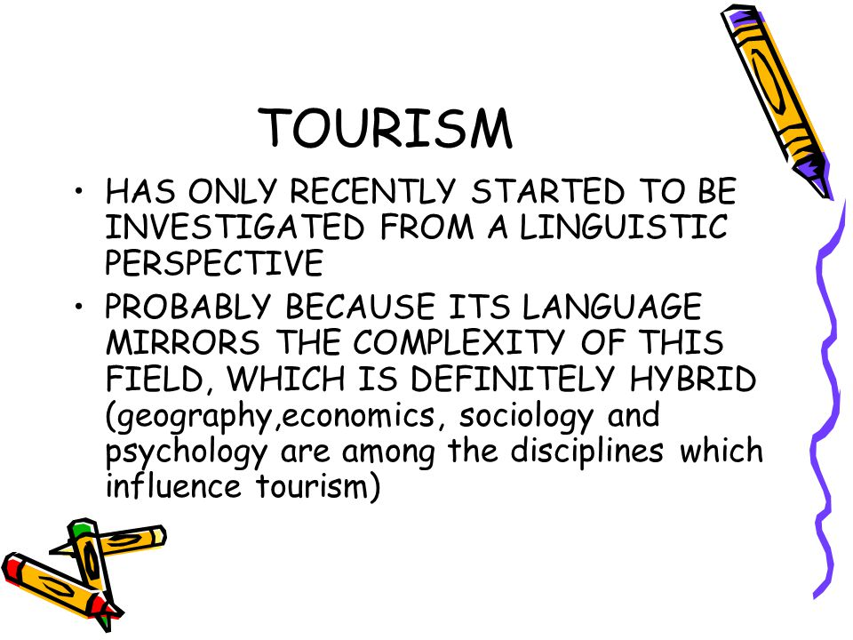 TOURISM HAS ONLY RECENTLY STARTED TO BE INVESTIGATED FROM A LINGUISTIC PERSPECTIVE PROBABLY BECAUSE ITS LANGUAGE MIRRORS THE COMPLEXITY OF THIS FIELD, WHICH IS DEFINITELY HYBRID (geography,economics, sociology and psychology are among the disciplines which influence tourism)