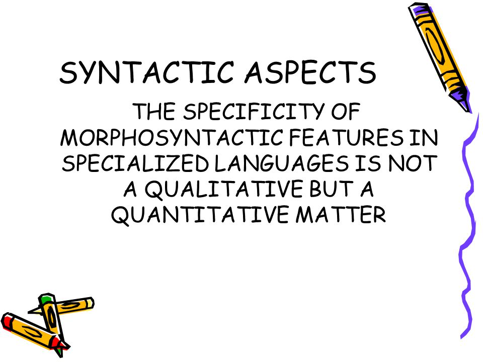 SYNTACTIC ASPECTS THE SPECIFICITY OF MORPHOSYNTACTIC FEATURES IN SPECIALIZED LANGUAGES IS NOT A QUALITATIVE BUT A QUANTITATIVE MATTER