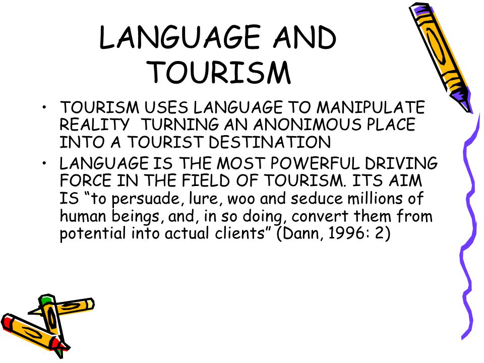 LANGUAGE AND TOURISM TOURISM USES LANGUAGE TO MANIPULATE REALITY TURNING AN ANONIMOUS PLACE INTO A TOURIST DESTINATION LANGUAGE IS THE MOST POWERFUL DRIVING FORCE IN THE FIELD OF TOURISM.