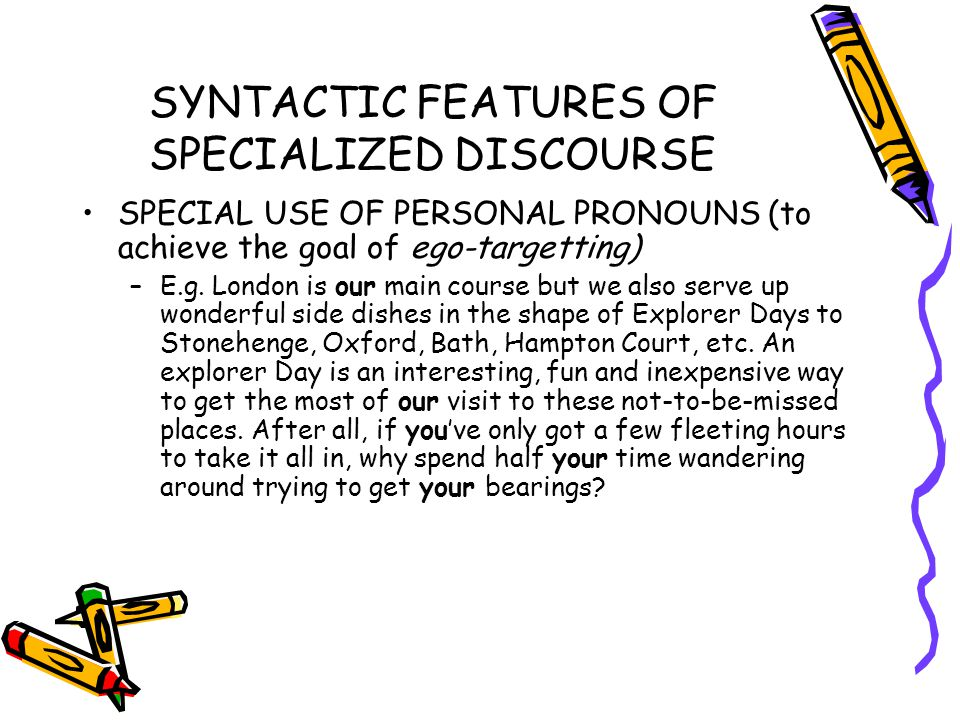 SYNTACTIC FEATURES OF SPECIALIZED DISCOURSE SPECIAL USE OF PERSONAL PRONOUNS (to achieve the goal of ego-targetting) –E.g.