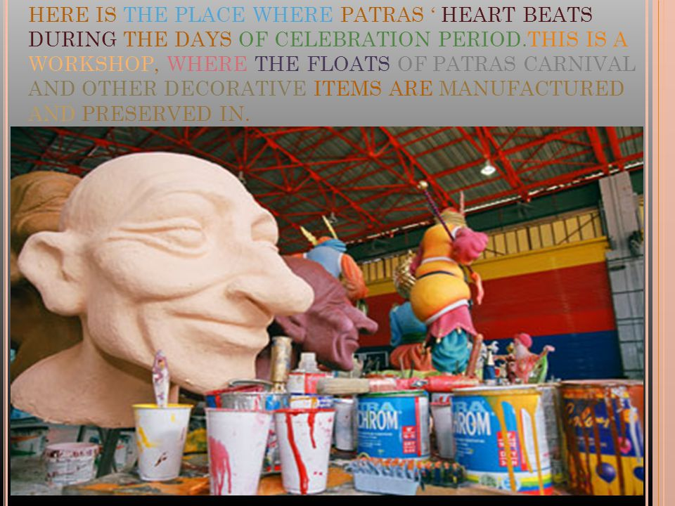 HERE IS THE PLACE WHERE PATRAS HEART BEATS DURING THE DAYS OF CELEBRATION PERIOD.THIS IS A WORKSHOP, WHERE THE FLOATS OF PATRAS CARNIVAL AND OTHER DECORATIVE ITEMS ARE MANUFACTURED AND PRESERVED IN.