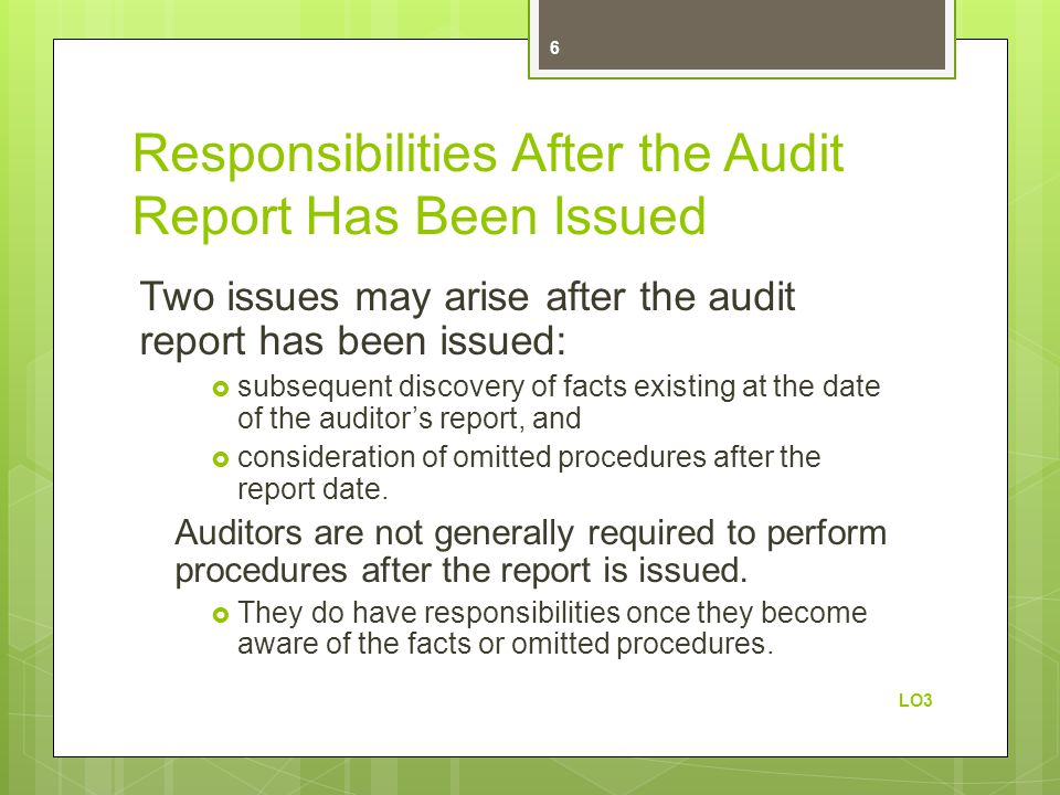 Responsibilities After the Audit Report Has Been Issued Two issues may arise after the audit report has been issued: subsequent discovery of facts existing at the date of the auditors report, and consideration of omitted procedures after the report date.