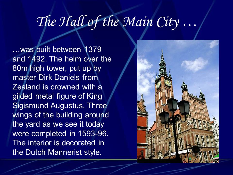 The Hall of the Main City … …was built between 1379 and 1492. The helm over the 80m high tower, put up by master Dirk Daniels from Zealand is crowned